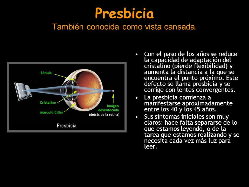Presbicia También conocida como vista cansada. Con el paso de los años se reduce la capacidad de adaptación del cristalino (pierde flexibilidad) y aum