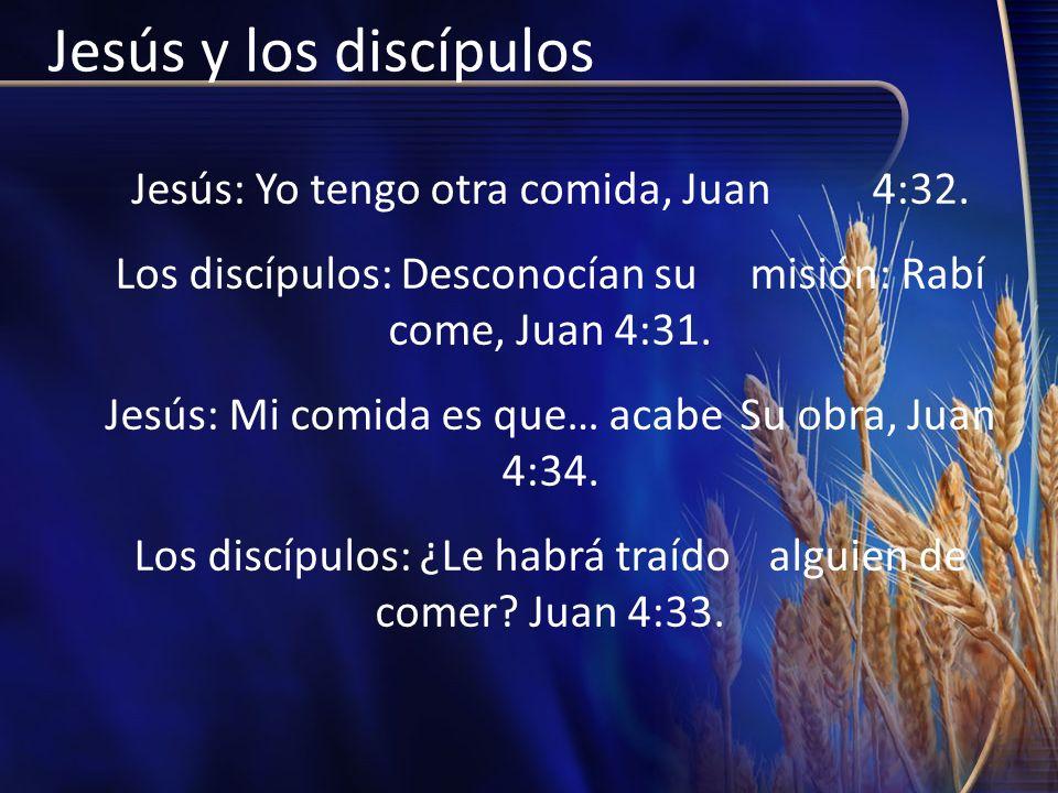 Jesús y los discípulos Jesús: Yo tengo otra comida, Juan 4:32. Los discípulos: Desconocían su misión: Rabí come, Juan 4:31. Jesús: Mi comida es que… a