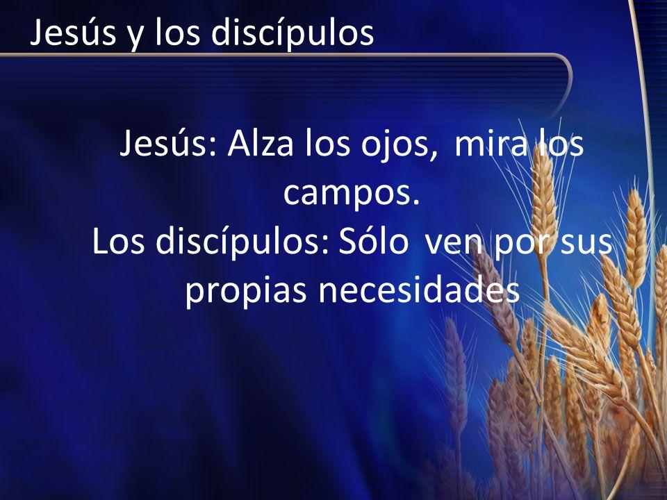 Jesús y los discípulos Jesús: Alza los ojos, mira los campos. Los discípulos: Sólo ven por sus propias necesidades