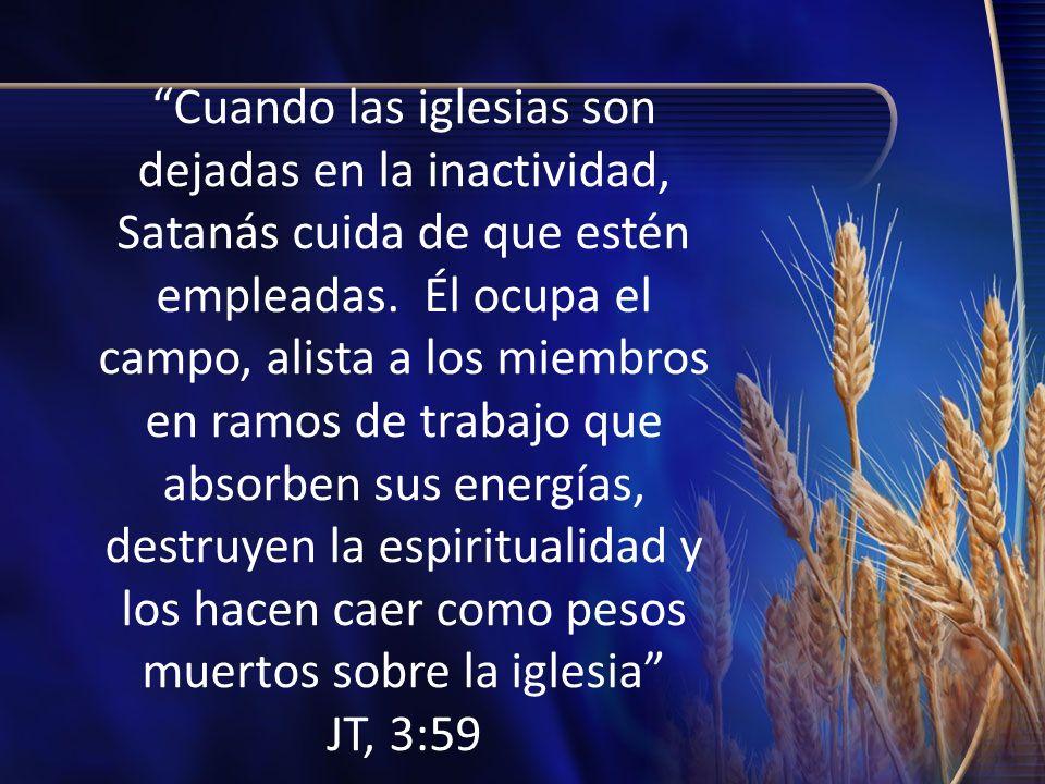 Cuando las iglesias son dejadas en la inactividad, Satanás cuida de que estén empleadas. Él ocupa el campo, alista a los miembros en ramos de trabajo