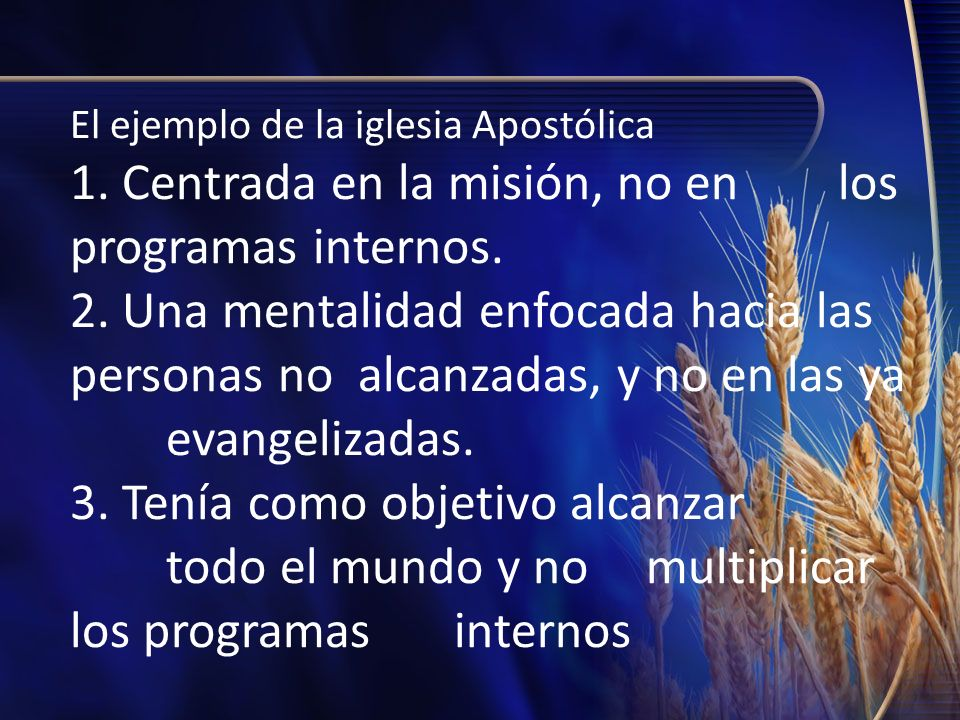 El ejemplo de la iglesia Apostólica 1. Centrada en la misión, no en los programas internos. 2. Una mentalidad enfocada hacia las personas no alcanzada