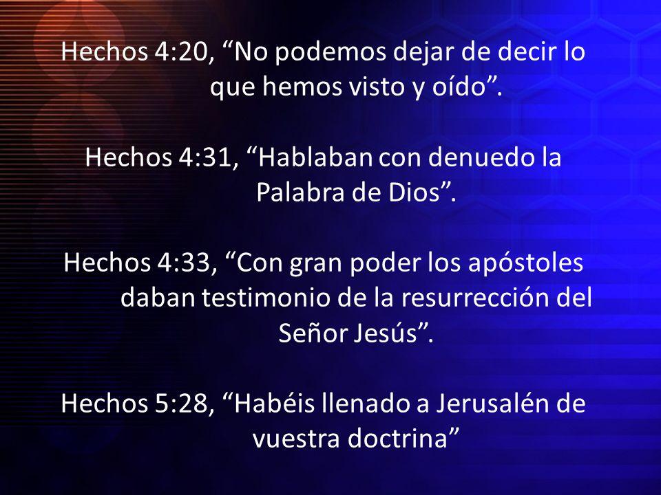 Hechos 4:20, No podemos dejar de decir lo que hemos visto y oído. Hechos 4:31, Hablaban con denuedo la Palabra de Dios. Hechos 4:33, Con gran poder lo