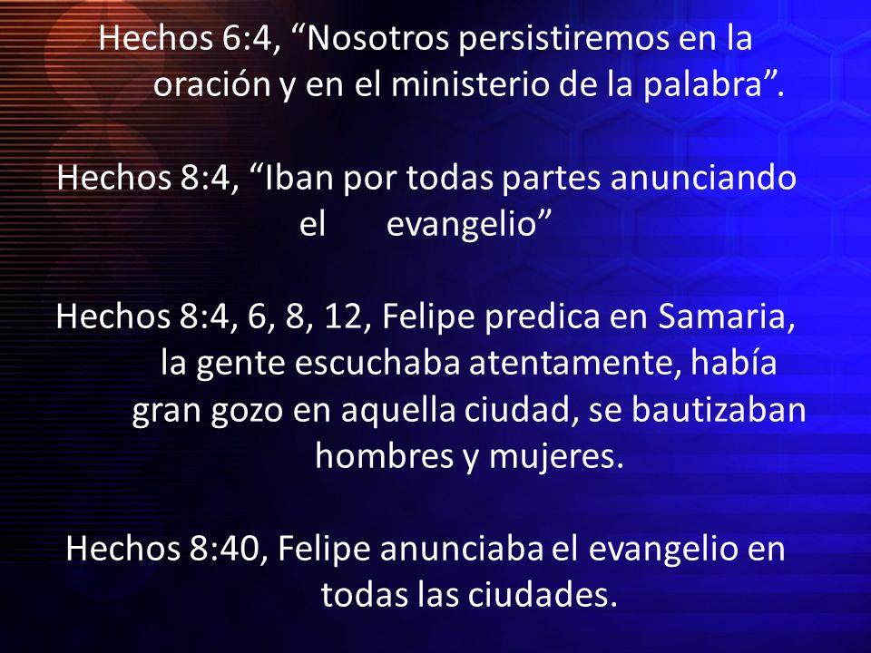 Hechos 6:4, Nosotros persistiremos en la oración y en el ministerio de la palabra. Hechos 8:4, Iban por todas partes anunciando el evangelio Hechos 8: