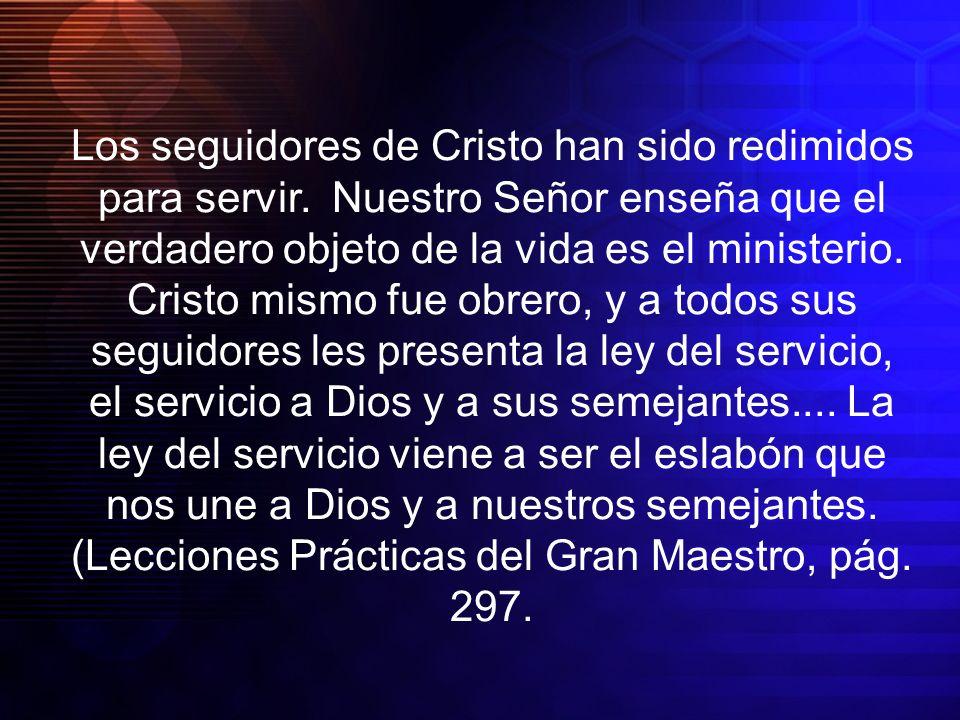 Los seguidores de Cristo han sido redimidos para servir. Nuestro Señor enseña que el verdadero objeto de la vida es el ministerio. Cristo mismo fue ob