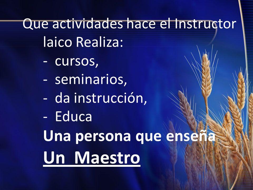 Que actividades hace el Instructor laico Realiza: - cursos, - seminarios, - da instrucción, - Educa Una persona que enseña Un Maestro