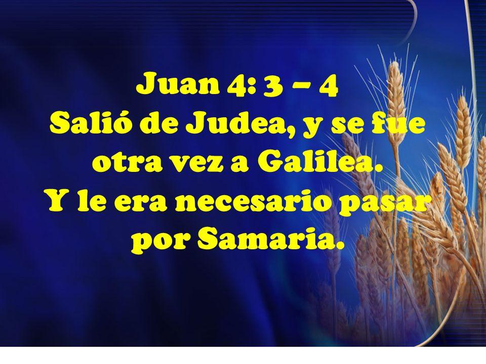 Juan 4: 3 – 4 Salió de Judea, y se fue otra vez a Galilea. Y le era necesario pasar por Samaria.