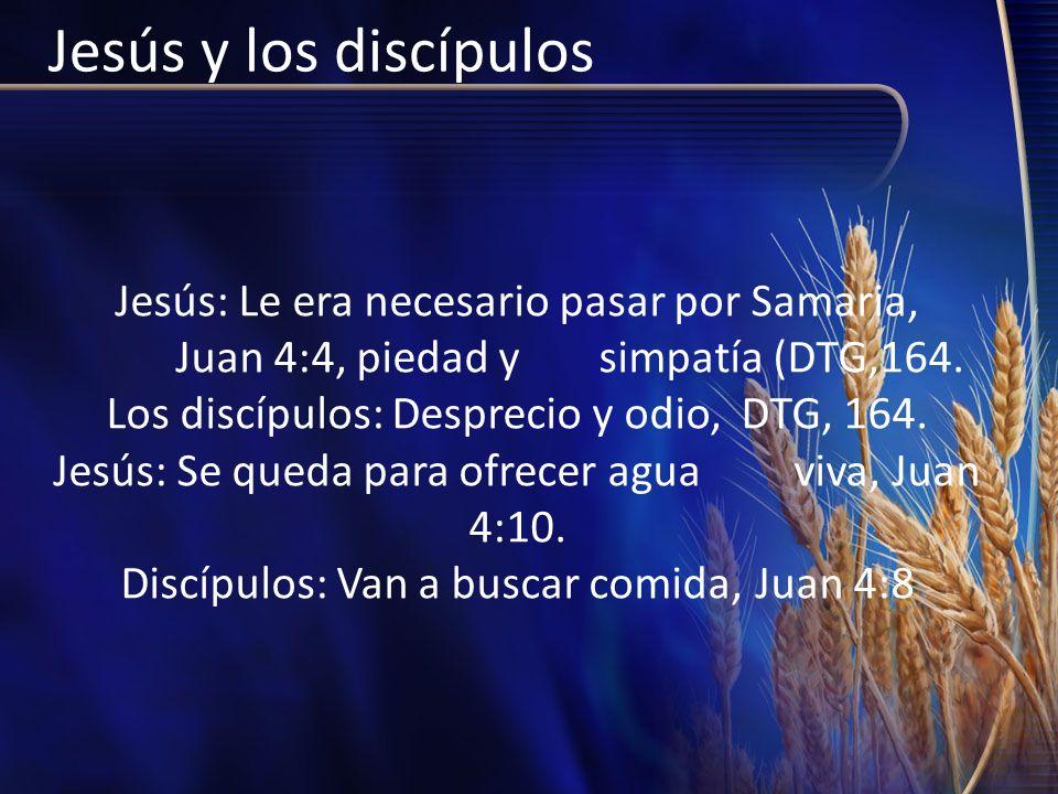 Jesús y los discípulos Jesús: Le era necesario pasar por Samaria, Juan 4:4, piedad y simpatía (DTG,164. Los discípulos: Desprecio y odio, DTG, 164. Je