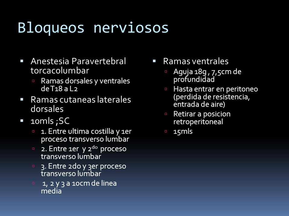 Bloqueos nerviosos Anestesia Paravertebral torcacolumbar Ramas dorsales y ventrales de T18 a L2 Ramas cutaneas laterales dorsales 10mls ;SC 1. Entre u