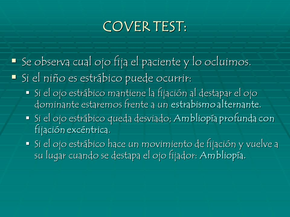 COVER TEST: Se observa cual ojo fija el paciente y lo ocluimos. Se observa cual ojo fija el paciente y lo ocluimos. Si el niño es estrábico puede ocur