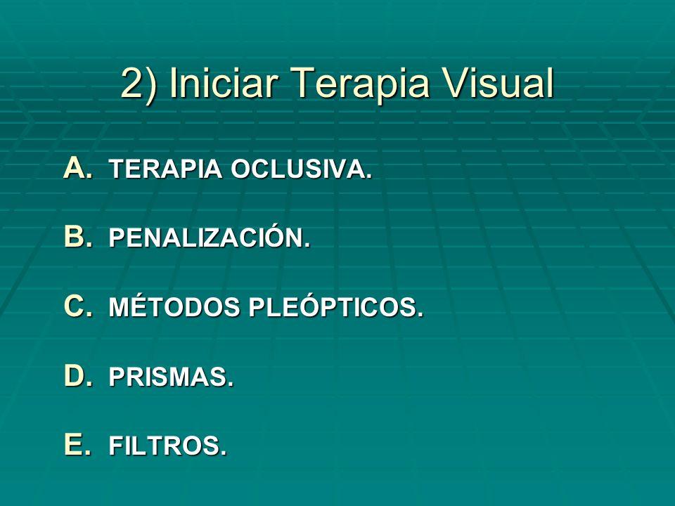 2) Iniciar Terapia Visual A. TERAPIA OCLUSIVA. B. PENALIZACIÓN. C. MÉTODOS PLEÓPTICOS. D. PRISMAS. E. FILTROS.
