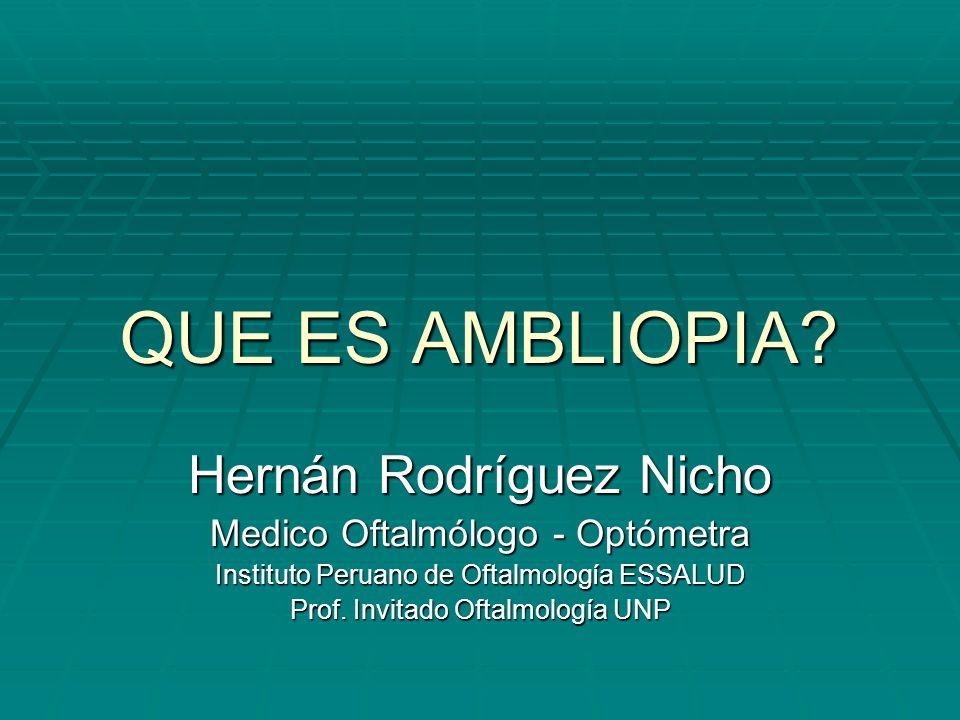 QUE ES AMBLIOPIA? Hernán Rodríguez Nicho Medico Oftalmólogo - Optómetra Instituto Peruano de Oftalmología ESSALUD Prof. Invitado Oftalmología UNP