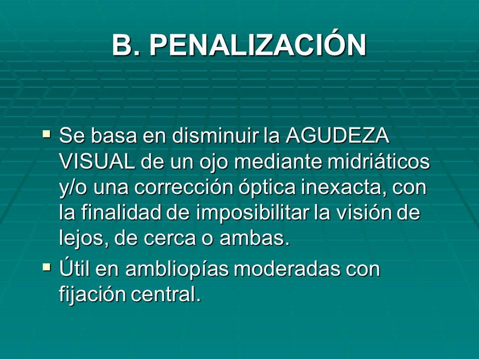 B. PENALIZACIÓN Se basa en disminuir la AGUDEZA VISUAL de un ojo mediante midriáticos y/o una corrección óptica inexacta, con la finalidad de imposibi