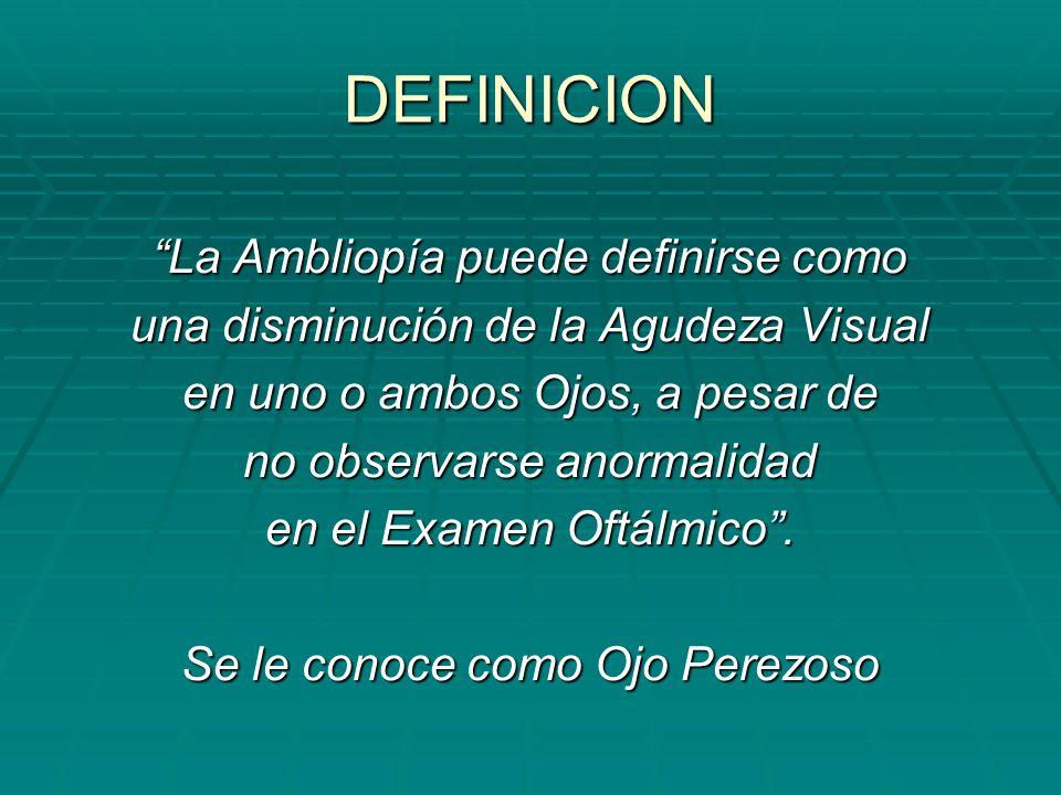 DEFINICION La Ambliopía puede definirse como una disminución de la Agudeza Visual en uno o ambos Ojos, a pesar de no observarse anormalidad en el Exam
