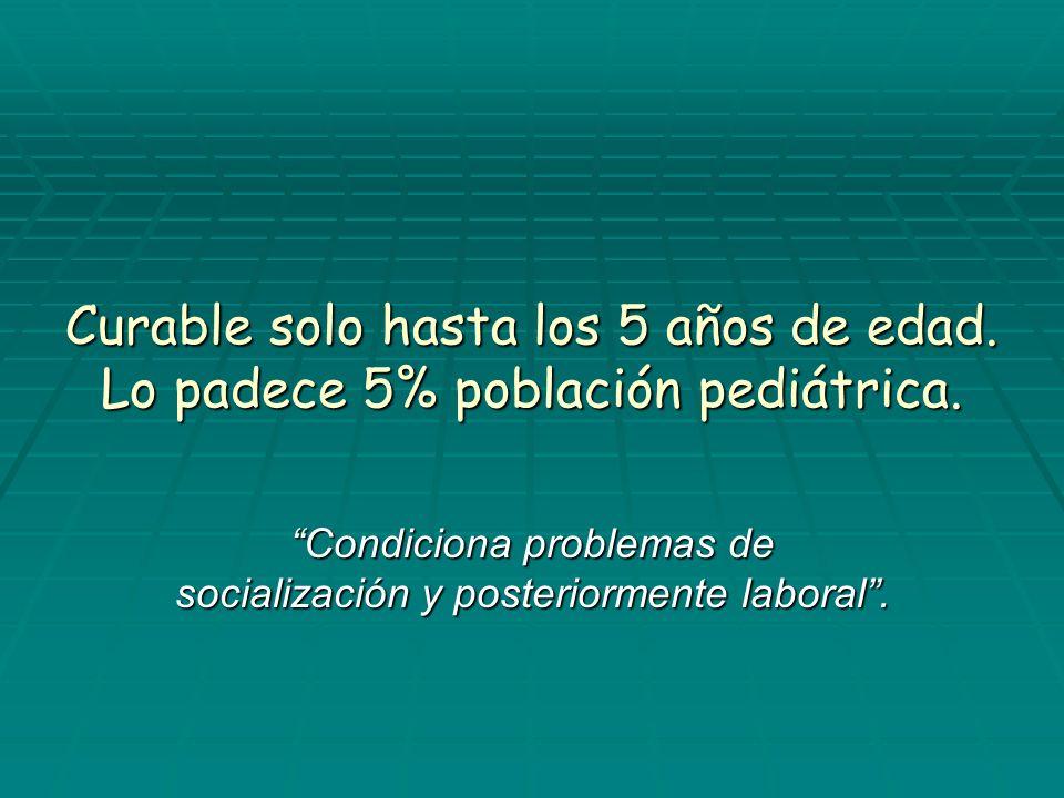 Curable solo hasta los 5 años de edad. Lo padece 5% población pediátrica. Condiciona problemas de socialización y posteriormente laboral.