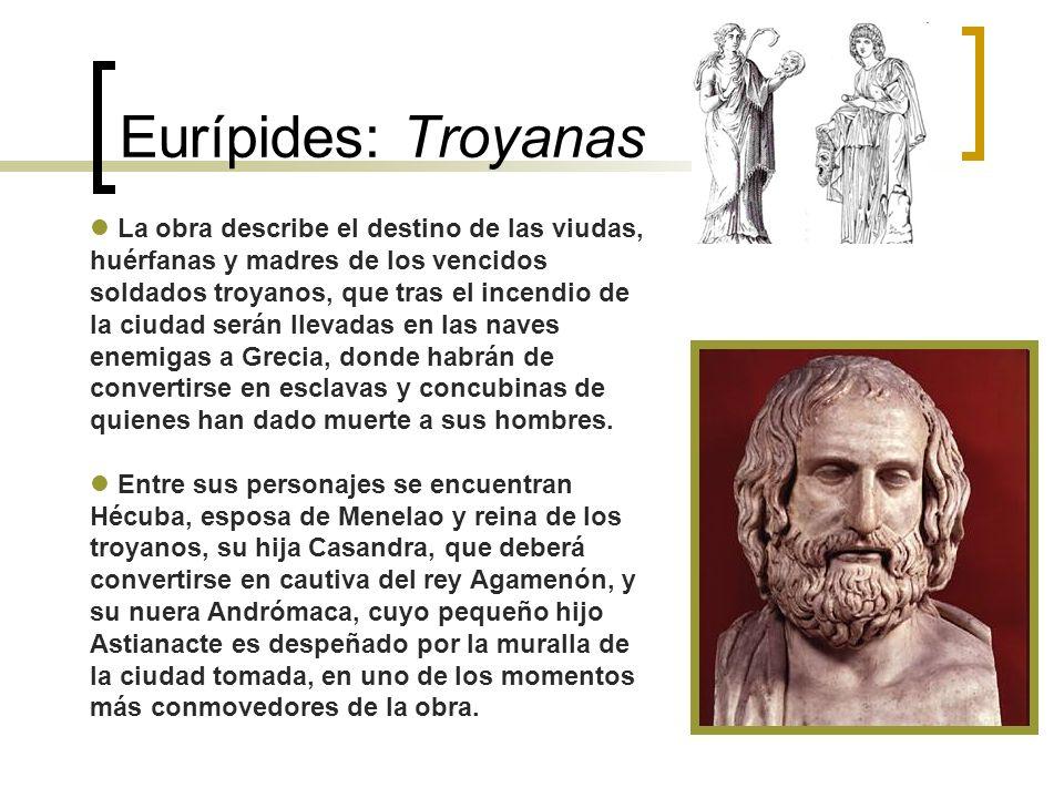 Eurípides: Troyanas La obra describe el destino de las viudas, huérfanas y madres de los vencidos soldados troyanos, que tras el incendio de la ciudad