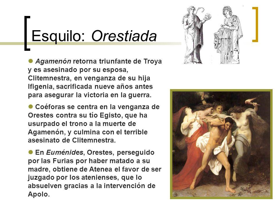 Esquilo: Orestiada Agamenón retorna triunfante de Troya y es asesinado por su esposa, Clitemnestra, en venganza de su hija Ifigenia, sacrificada nueve