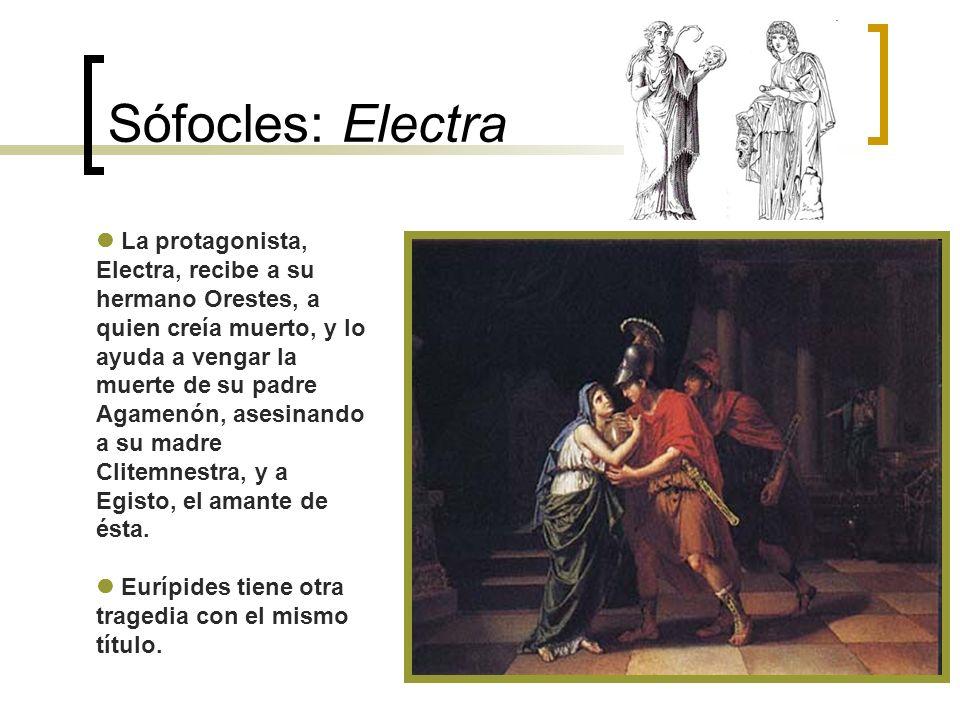Sófocles: Electra La protagonista, Electra, recibe a su hermano Orestes, a quien creía muerto, y lo ayuda a vengar la muerte de su padre Agamenón, ase