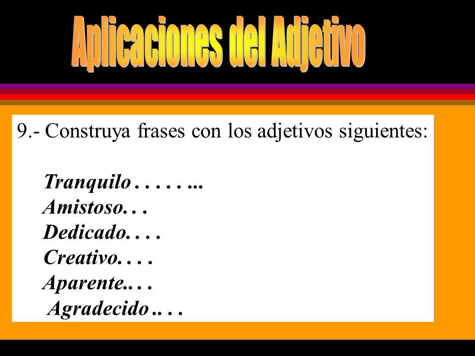 9.- Construya frases con los adjetivos siguientes: Tranquilo........ Amistoso... Dedicado.... Creativo.... Aparente.... Agradecido....