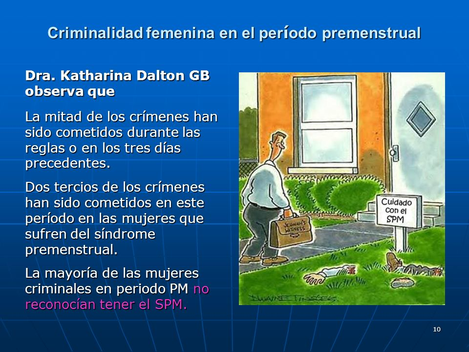 10 Criminalidad femenina en el per í odo premenstrual Dra. Katharina Dalton GB observa que La mitad de los crímenes han sido cometidos durante las reg
