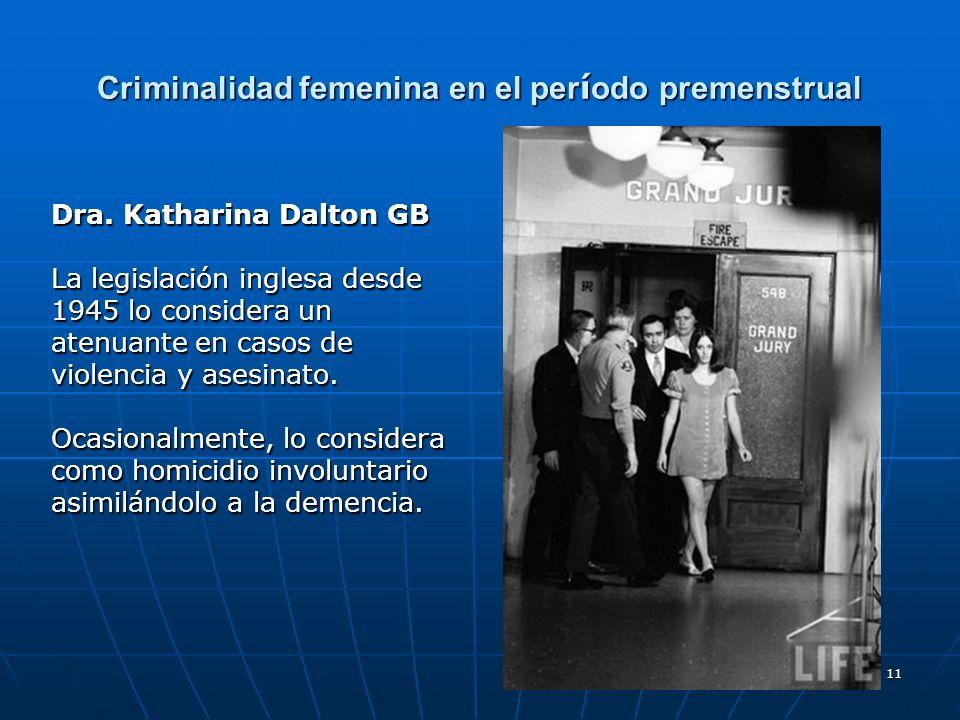 11 Criminalidad femenina en el per í odo premenstrual Dra. Katharina Dalton GB La legislación inglesa desde 1945 lo considera un atenuante en casos de
