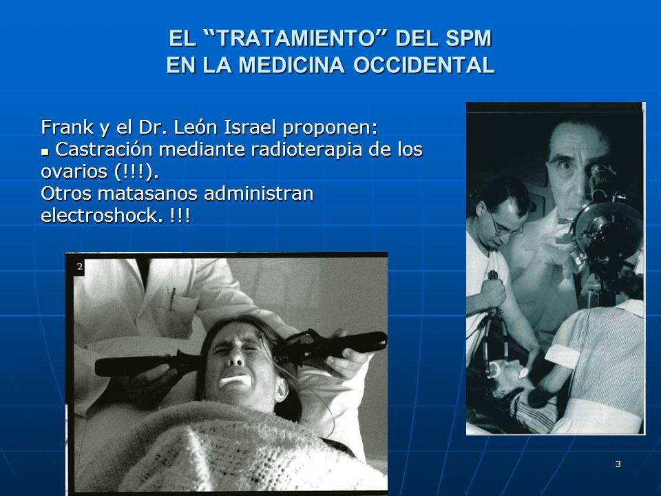 3 EL TRATAMIENTO DEL SPM EN LA MEDICINA OCCIDENTAL Frank y el Dr. León Israel proponen: Castración mediante radioterapia de los ovarios (!!!). Castrac
