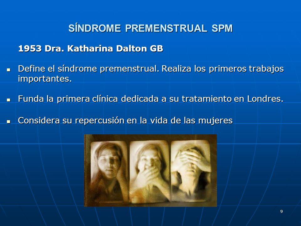 9 SÍNDROME PREMENSTRUAL SPM 1953 Dra. Katharina Dalton GB Define el síndrome premenstrual. Realiza los primeros trabajos importantes. Define el síndro