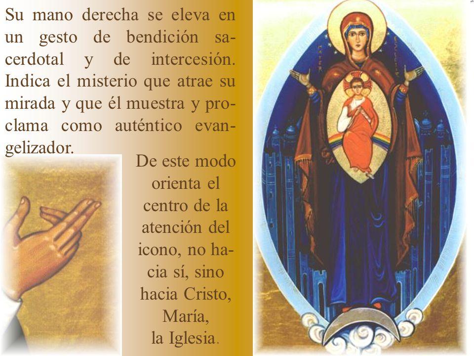 Mano derecha De este modo orienta el centro de la atención del icono, no ha- cia sí, sino hacia Cristo, María, la Iglesia. Su mano derecha se eleva en