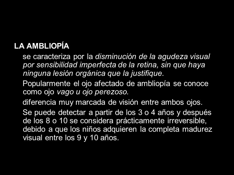 LA AMBLIOPÍA se caracteriza por la disminución de la agudeza visual por sensibilidad imperfecta de la retina, sin que haya ninguna lesión orgánica que la justifique.