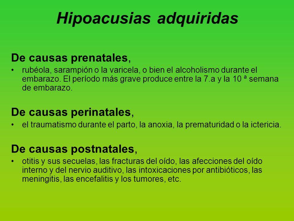 Hipoacusias adquiridas De causas prenatales, rubéola, sarampión o la varicela, o bien el alcoholismo durante el embarazo.