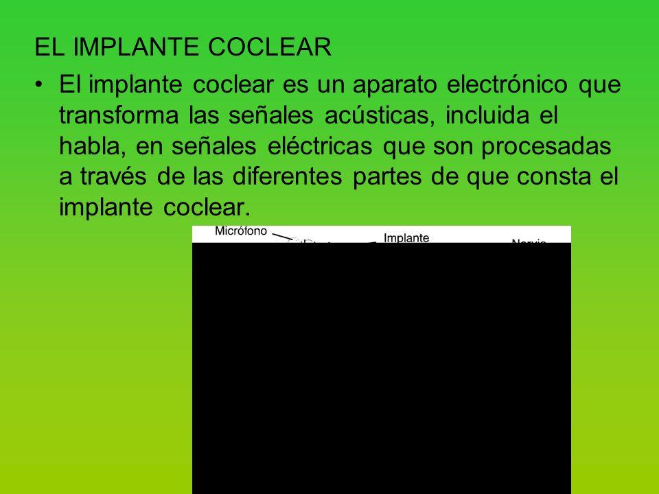 EL IMPLANTE COCLEAR El implante coclear es un aparato electrónico que transforma las señales acústicas, incluida el habla, en señales eléctricas que son procesadas a través de las diferentes partes de que consta el implante coclear.