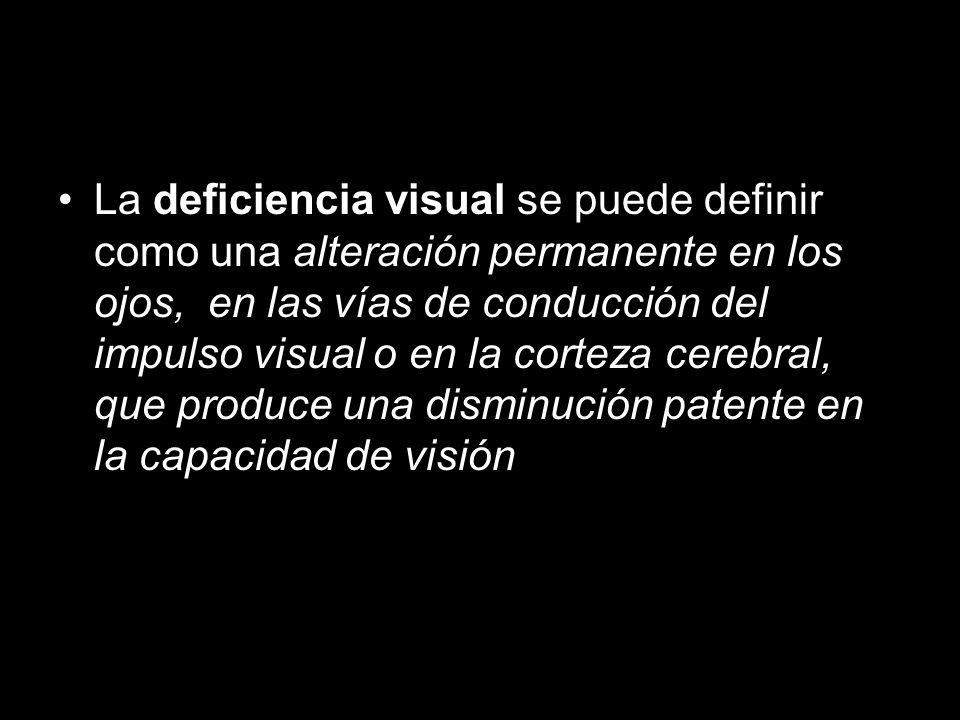 DEFINICIÓN La deficiencia visual se puede definir como una alteración permanente en los ojos, en las vías de conducción del impulso visual o en la corteza cerebral, que produce una disminución patente en la capacidad de visión