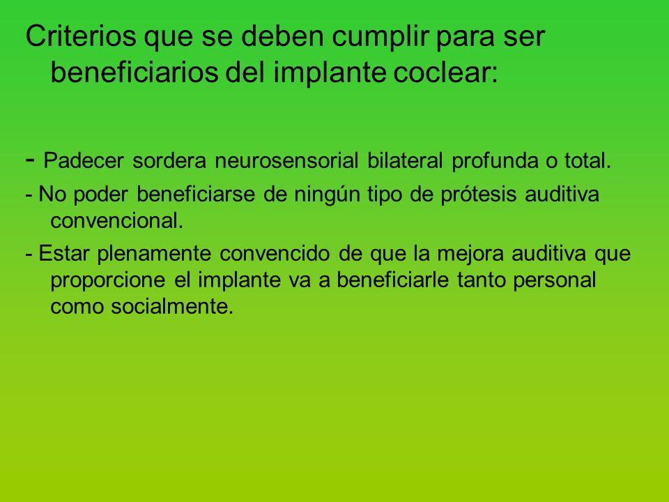 Criterios que se deben cumplir para ser beneficiarios del implante coclear: - Padecer sordera neurosensorial bilateral profunda o total.