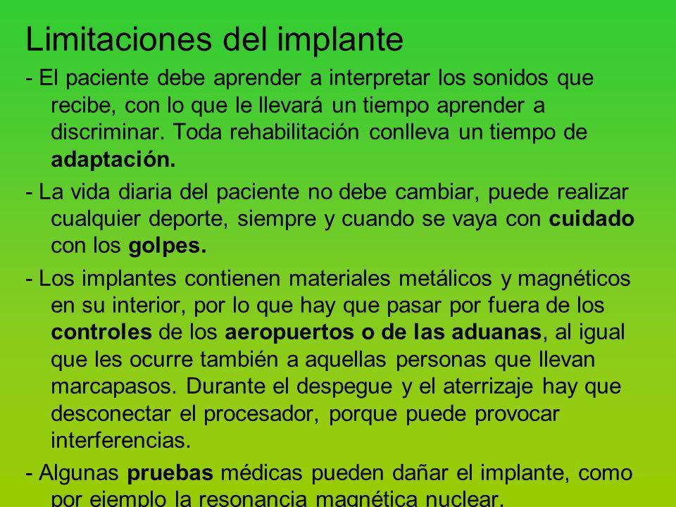 Limitaciones del implante - El paciente debe aprender a interpretar los sonidos que recibe, con lo que le llevará un tiempo aprender a discriminar.