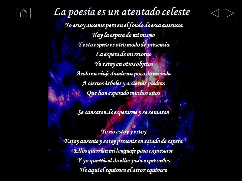La poesía es un atentado celeste Yo estoy ausente pero en el fondo de esta ausencia Hay la espera de mí mismo Y esta espera es otro modo de presencia