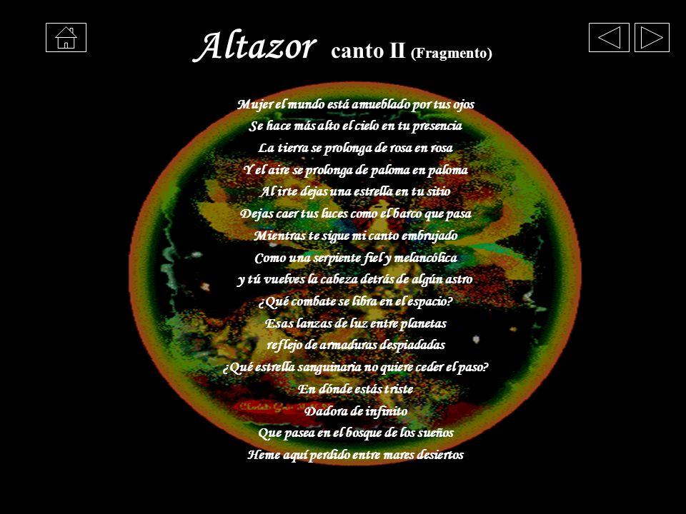 Altazor canto II (Fragmento) Mujer el mundo está amueblado por tus ojos Se hace más alto el cielo en tu presencia La tierra se prolonga de rosa en ros