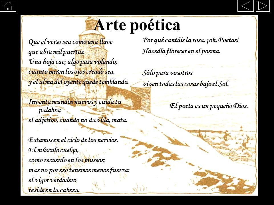 Arte poética Que el verso sea como una llave que abra mil puertas. Una hoja cae; algo pasa volando; cuanto miren los ojos creado sea, y el alma del oy