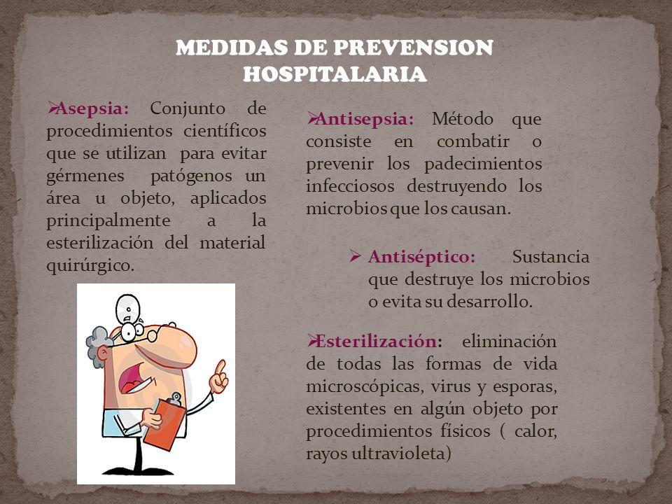 MEDIDAS DE PREVENSION HOSPITALARIA Asepsia: Conjunto de procedimientos científicos que se utilizan para evitar gérmenes patógenos un área u objeto, aplicados principalmente a la esterilización del material quirúrgico.