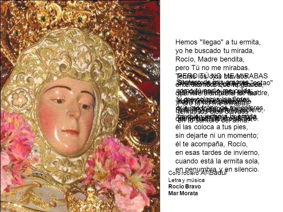 Hemos llegao a tu ermita, yo he buscado tu mirada, Rocío, Madre bendita, pero Tú no me mirabas.