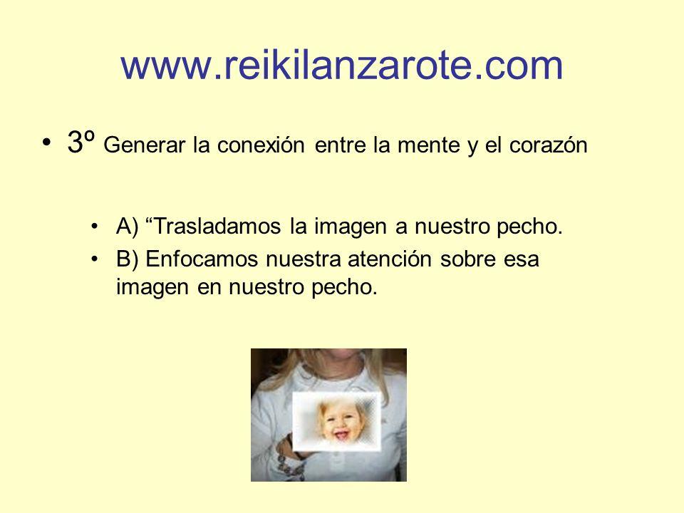 www.reikilanzarote.com 3º Generar la conexión entre la mente y el corazón A) Trasladamos la imagen a nuestro pecho. B) Enfocamos nuestra atención sobr
