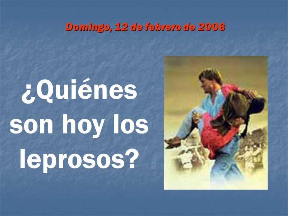 Domingo, 12 de febrero de 2006 ¿Quiénes son hoy los leprosos?
