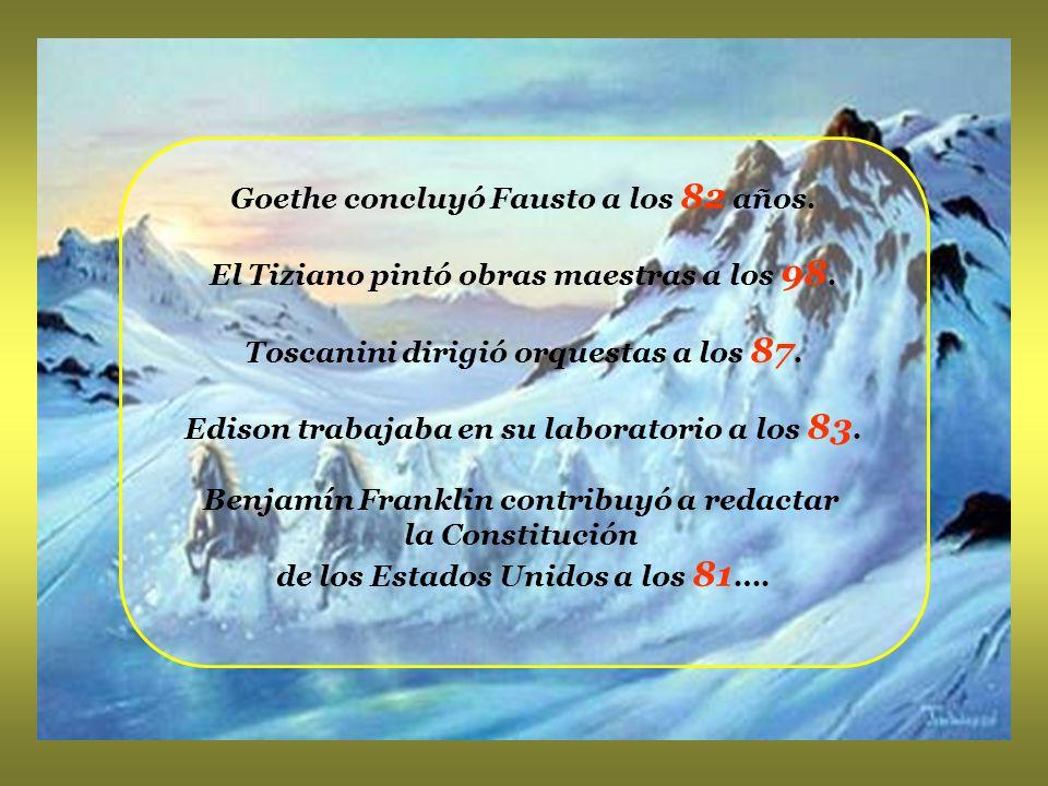 Goethe concluyó Fausto a los 82 años.El Tiziano pintó obras maestras a los 98.