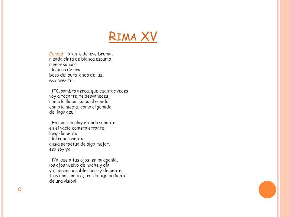 R IMA XV CendalCendal flotante de leve bruma, rizada cinta de blanca espuma, rumor sonoro de arpa de oro, beso del aura, onda de luz, eso eres tú. ¡Tú