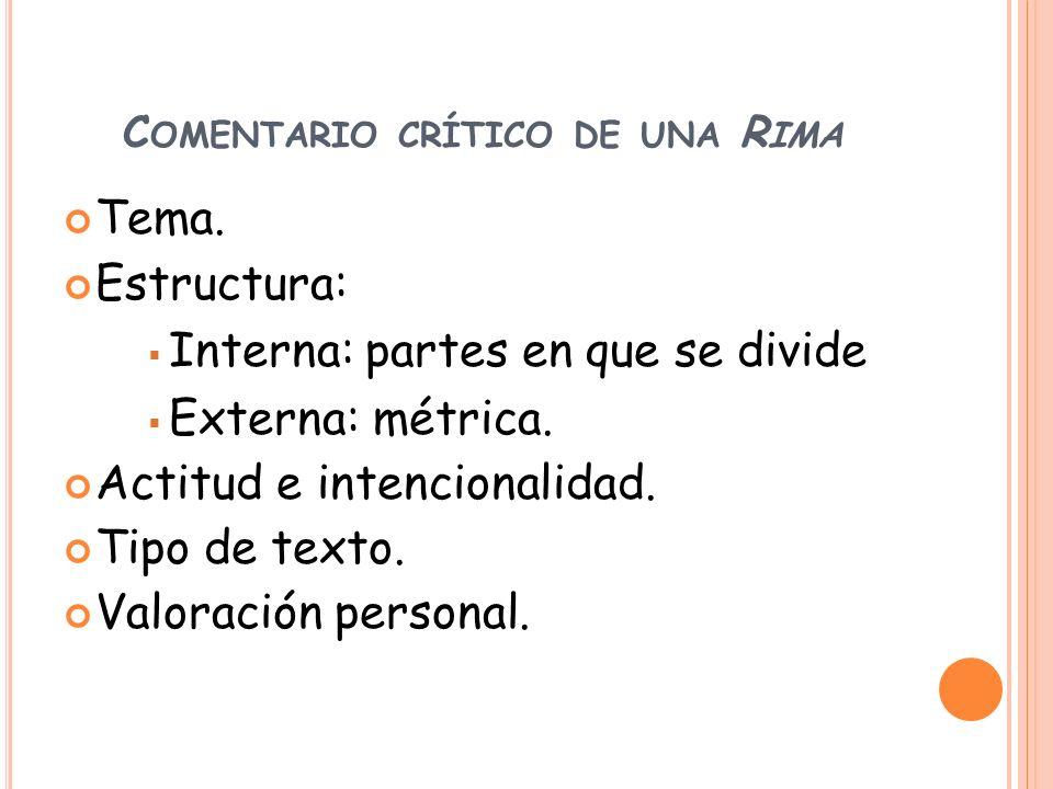 C OMENTARIO CRÍTICO DE UNA R IMA Tema. Estructura: Interna: partes en que se divide Externa: métrica. Actitud e intencionalidad. Tipo de texto. Valora