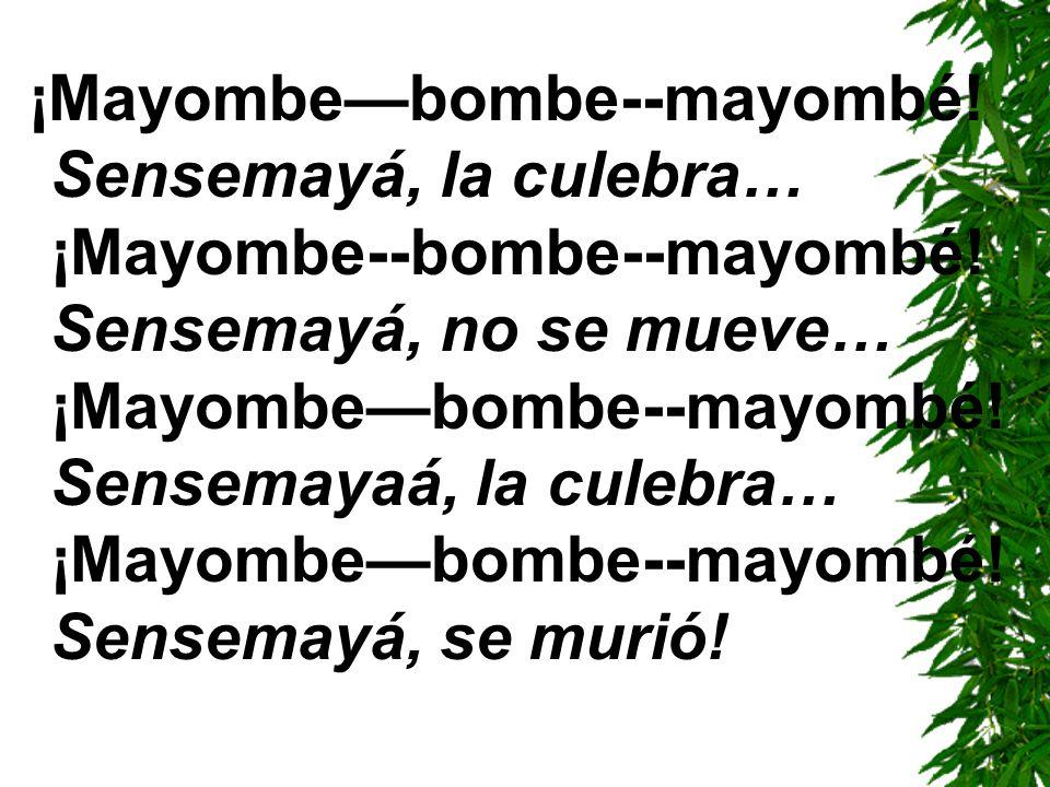 ¡Mayombebombe--mayombé! Sensemayá, la culebra… ¡Mayombe--bombe--mayombé! Sensemayá, no se mueve… ¡Mayombebombe--mayombé! Sensemayaá, la culebra… ¡Mayo