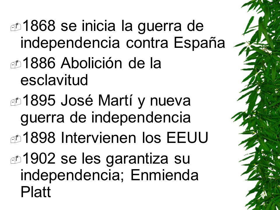 1868 se inicia la guerra de independencia contra España 1886 Abolición de la esclavitud 1895 José Martí y nueva guerra de independencia 1898 Intervien