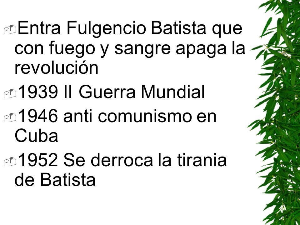 Entra Fulgencio Batista que con fuego y sangre apaga la revolución 1939 II Guerra Mundial 1946 anti comunismo en Cuba 1952 Se derroca la tirania de Ba
