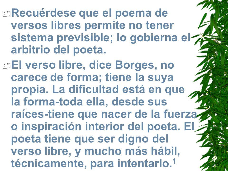 Recuérdese que el poema de versos libres permite no tener sistema previsible; lo gobierna el arbitrio del poeta. El verso libre, dice Borges, no carec