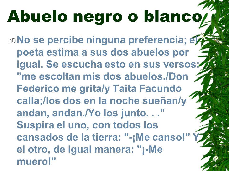 Abuelo negro o blanco No se percibe ninguna preferencia; el poeta estima a sus dos abuelos por igual. Se escucha esto en sus versos: