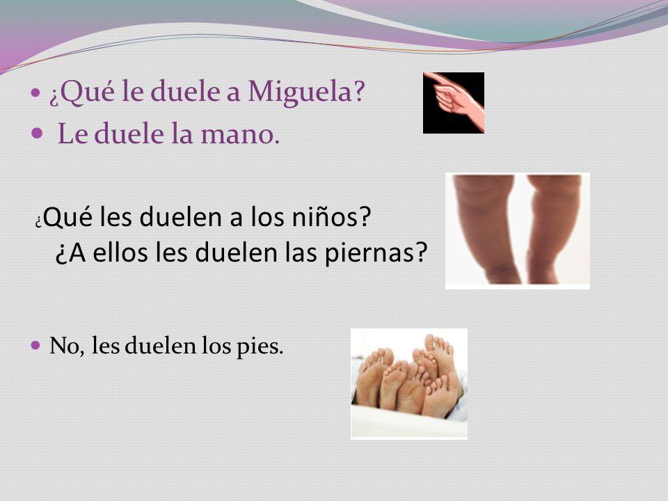 ¿ Qué le duele a Miguela? Le duele la mano. No, les duelen los pies. ¿ Qué les duelen a los niños? ¿A ellos les duelen las piernas?