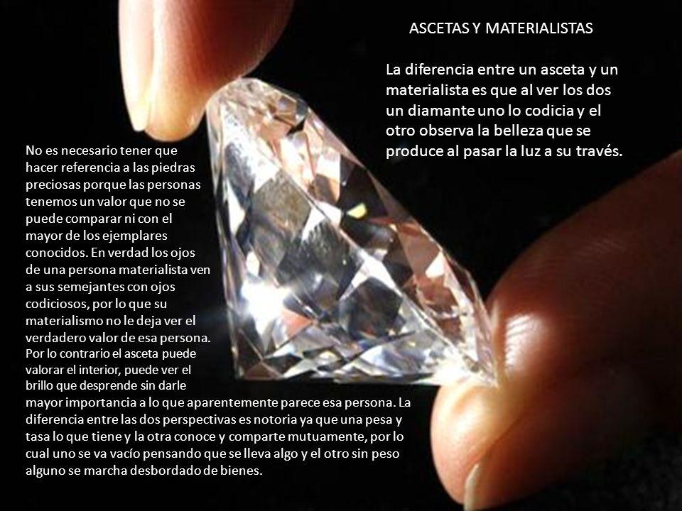 ASCETAS Y MATERIALISTAS La diferencia entre un asceta y un materialista es que al ver los dos un diamante uno lo codicia y el otro observa la belleza que se produce al pasar la luz a su través.